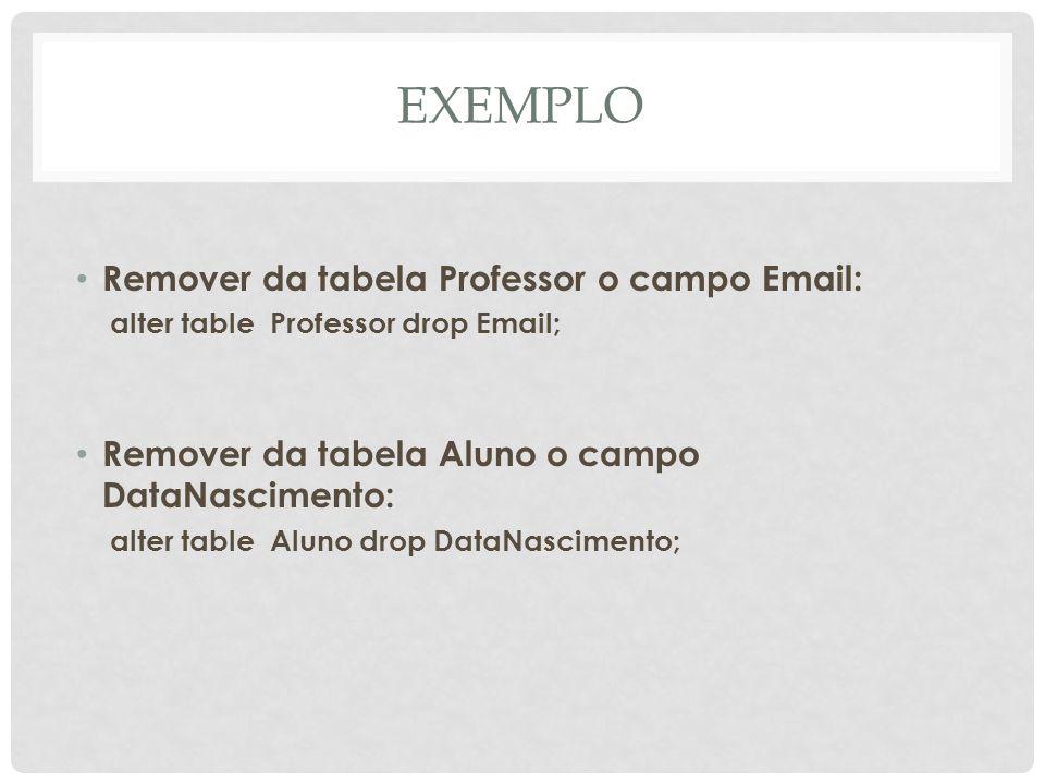 EXEMPLO Remover da tabela Professor o campo Email: alter table Professor drop Email; Remover da tabela Aluno o campo DataNascimento: alter table Aluno