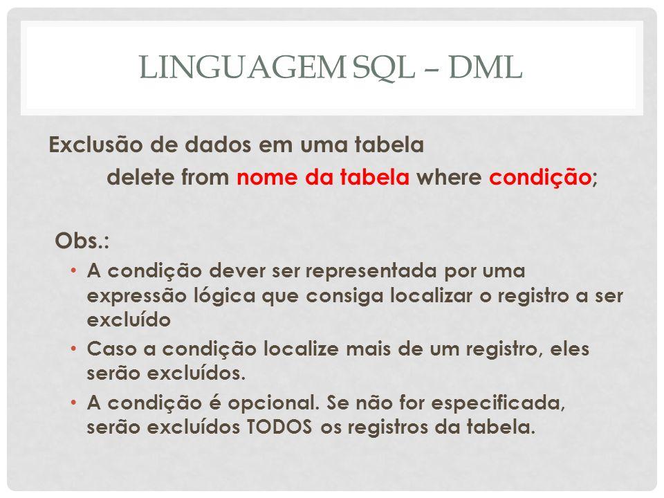 LINGUAGEM SQL – DML Exclusão de dados em uma tabela delete from nome da tabela where condição; Obs.: A condição dever ser representada por uma express
