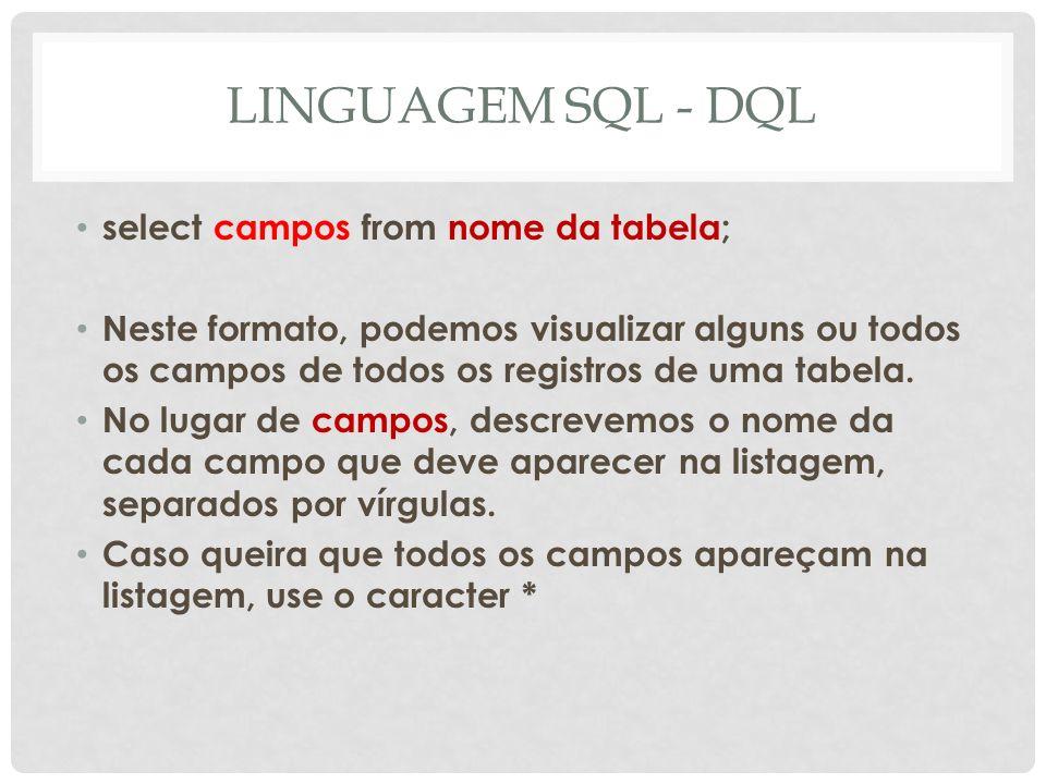 LINGUAGEM SQL - DQL select campos from nome da tabela; Neste formato, podemos visualizar alguns ou todos os campos de todos os registros de uma tabela