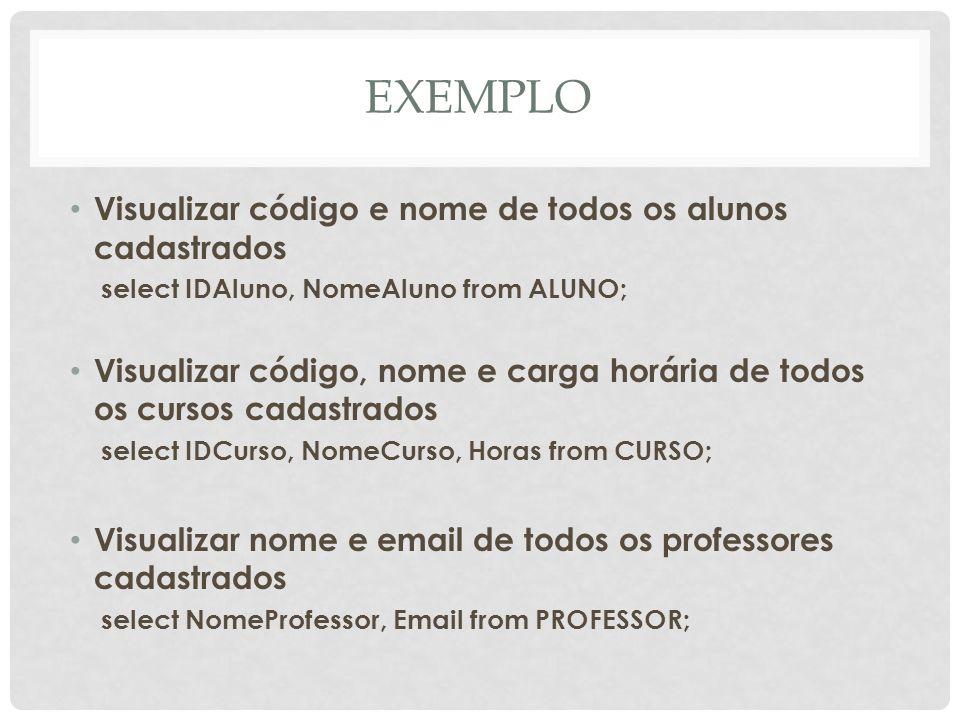EXEMPLO Visualizar todos os campos dos alunos cadastrados select * from ALUNO; Visualizar todos os campos dos cursos cadastrados select * from CURSO; Visualizar todos os campos dos professores cadastrados select * from PROFESSOR;