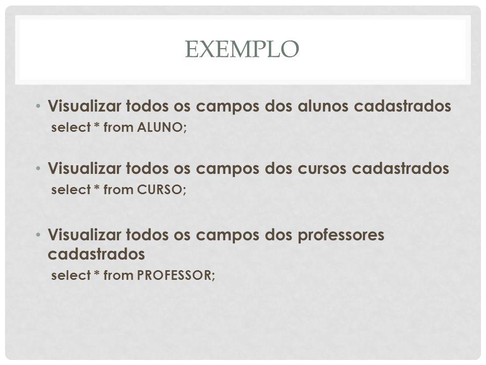 EXEMPLO Visualizar todos os campos dos alunos cadastrados select * from ALUNO; Visualizar todos os campos dos cursos cadastrados select * from CURSO;