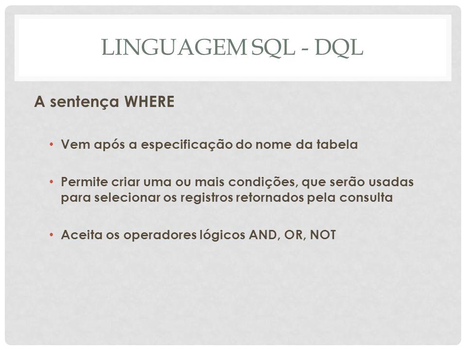 LINGUAGEM SQL - DQL A sentença WHERE Vem após a especificação do nome da tabela Permite criar uma ou mais condições, que serão usadas para selecionar