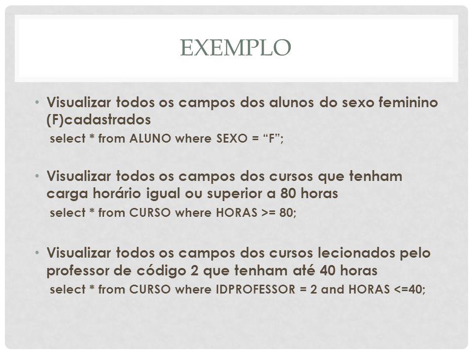 EXEMPLO Visualizar todos os campos dos alunos do sexo feminino (F)cadastrados select * from ALUNO where SEXO = F; Visualizar todos os campos dos curso