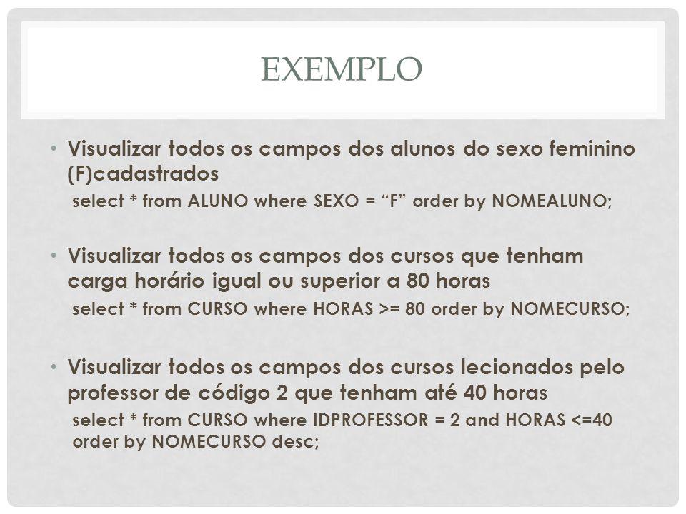 EXEMPLO Visualizar todos os campos dos alunos do sexo feminino (F)cadastrados select * from ALUNO where SEXO = F order by NOMEALUNO; Visualizar todos