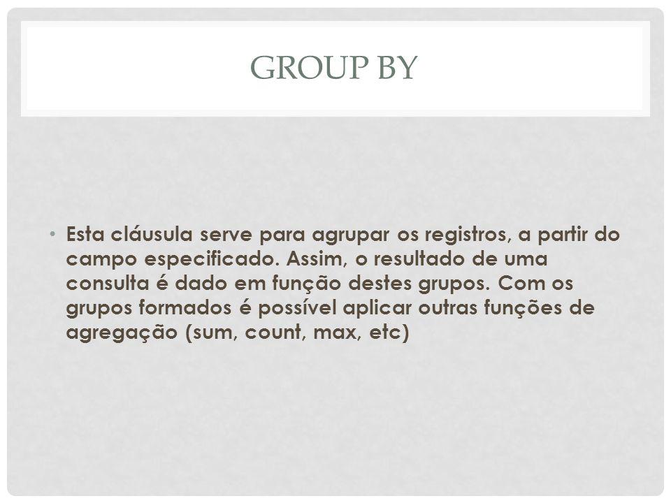 GROUP BY Esta cláusula serve para agrupar os registros, a partir do campo especificado. Assim, o resultado de uma consulta é dado em função destes gru