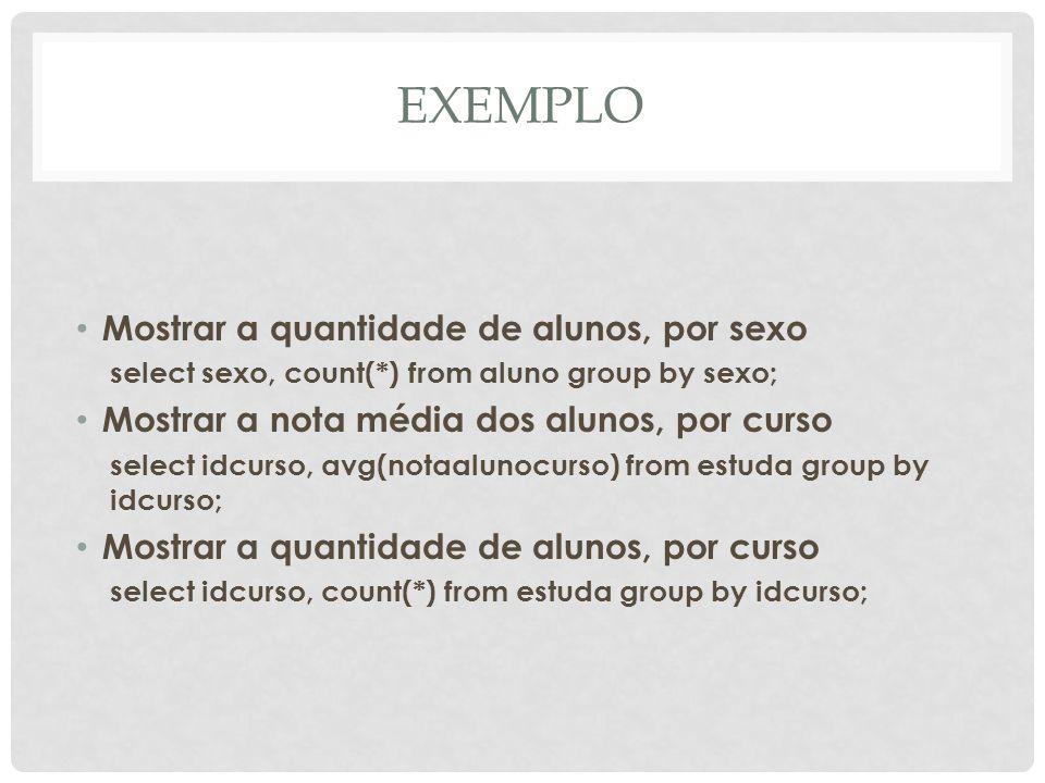 EXEMPLO Mostrar a quantidade de alunos, por sexo select sexo, count(*) from aluno group by sexo; Mostrar a nota média dos alunos, por curso select idc