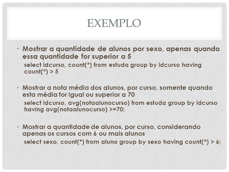 EXEMPLO Mostrar a quantidade de alunos por sexo, apenas quando essa quantidade for superior a 5 select idcurso, count(*) from estuda group by idcurso