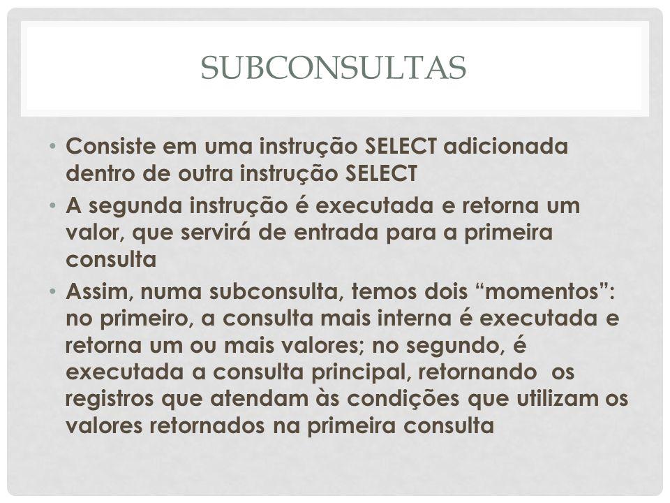 SUBCONSULTAS Consiste em uma instrução SELECT adicionada dentro de outra instrução SELECT A segunda instrução é executada e retorna um valor, que serv