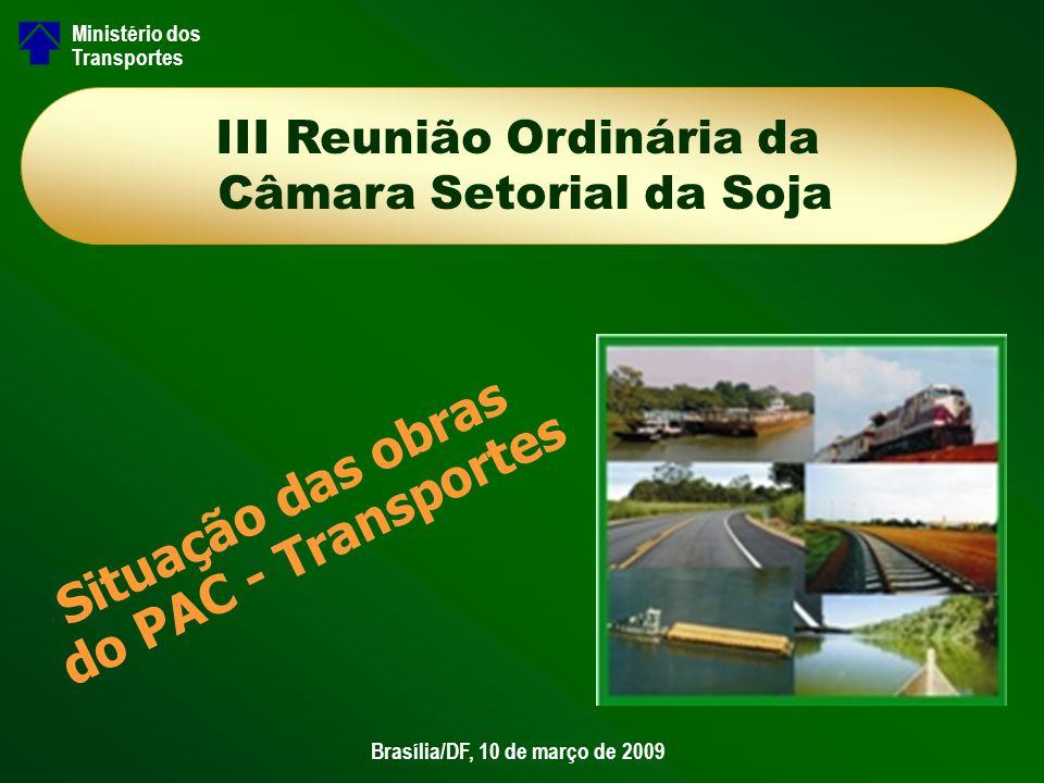 Situação das obras do PAC - Transportes Brasília/DF, 10 de março de 2009 Ministério dos Transportes III Reunião Ordinária da Câmara Setorial da Soja