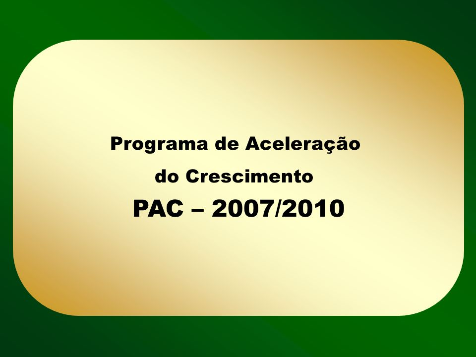 Programa de Aceleração do Crescimento PAC – 2007/2010