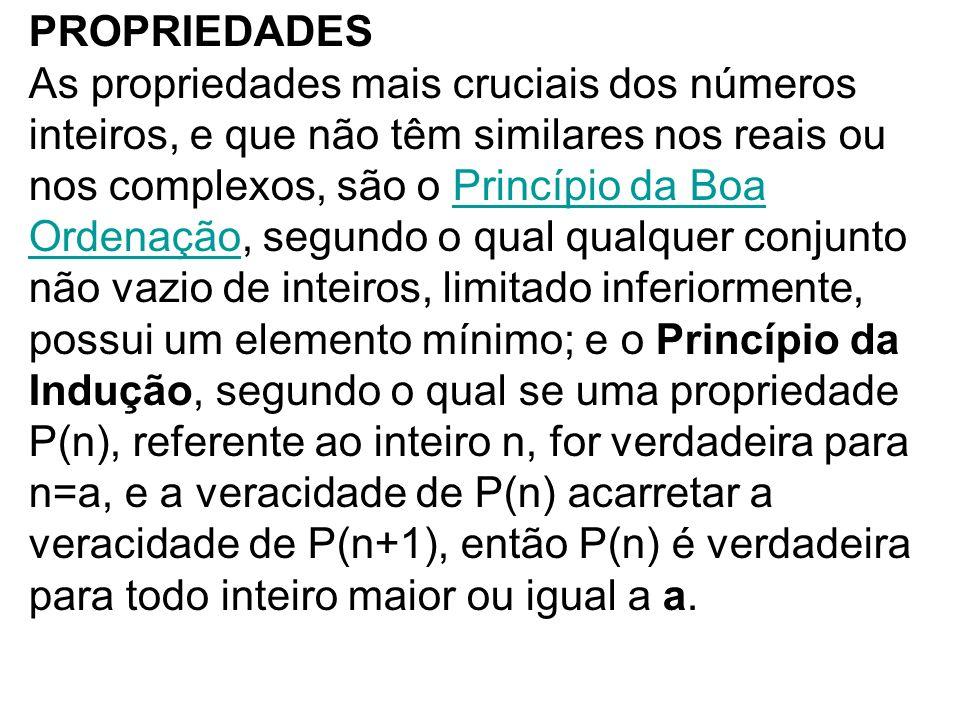 PROPRIEDADES As propriedades mais cruciais dos números inteiros, e que não têm similares nos reais ou nos complexos, são o Princípio da Boa Ordenação,