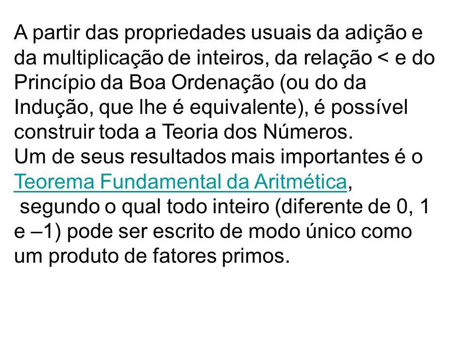 A partir das propriedades usuais da adição e da multiplicação de inteiros, da relação < e do Princípio da Boa Ordenação (ou do da Indução, que lhe é e