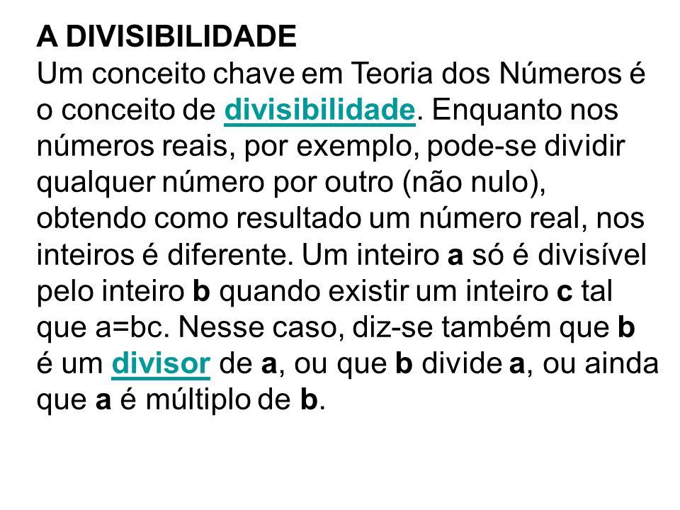 A DIVISIBILIDADE Um conceito chave em Teoria dos Números é o conceito de divisibilidade. Enquanto nos números reais, por exemplo, pode-se dividir qual