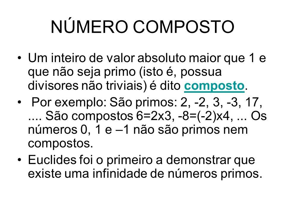 NÚMERO COMPOSTO Um inteiro de valor absoluto maior que 1 e que não seja primo (isto é, possua divisores não triviais) é dito composto.composto Por exe