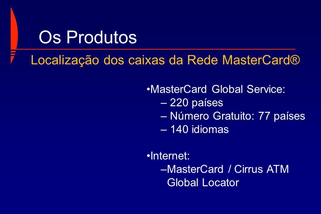 MasterCard Global Service: – 220 países – Número Gratuito: 77 países – 140 idiomas Internet: –MasterCard / Cirrus ATM Global Locator Os Produtos Local