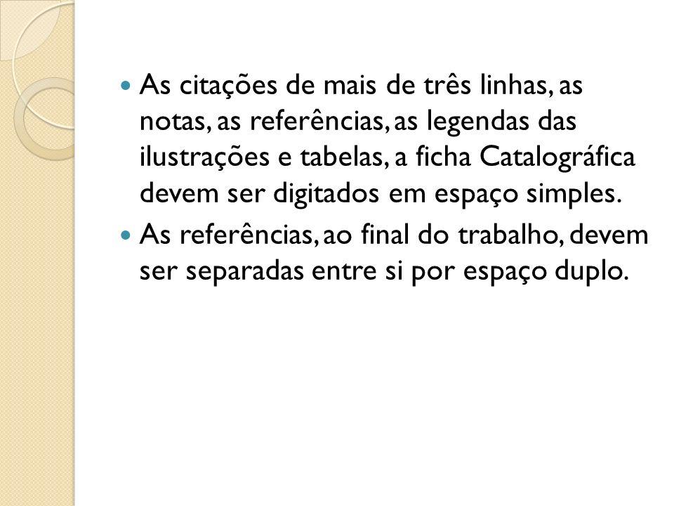 As citações de mais de três linhas, as notas, as referências, as legendas das ilustrações e tabelas, a ficha Catalográfica devem ser digitados em espa