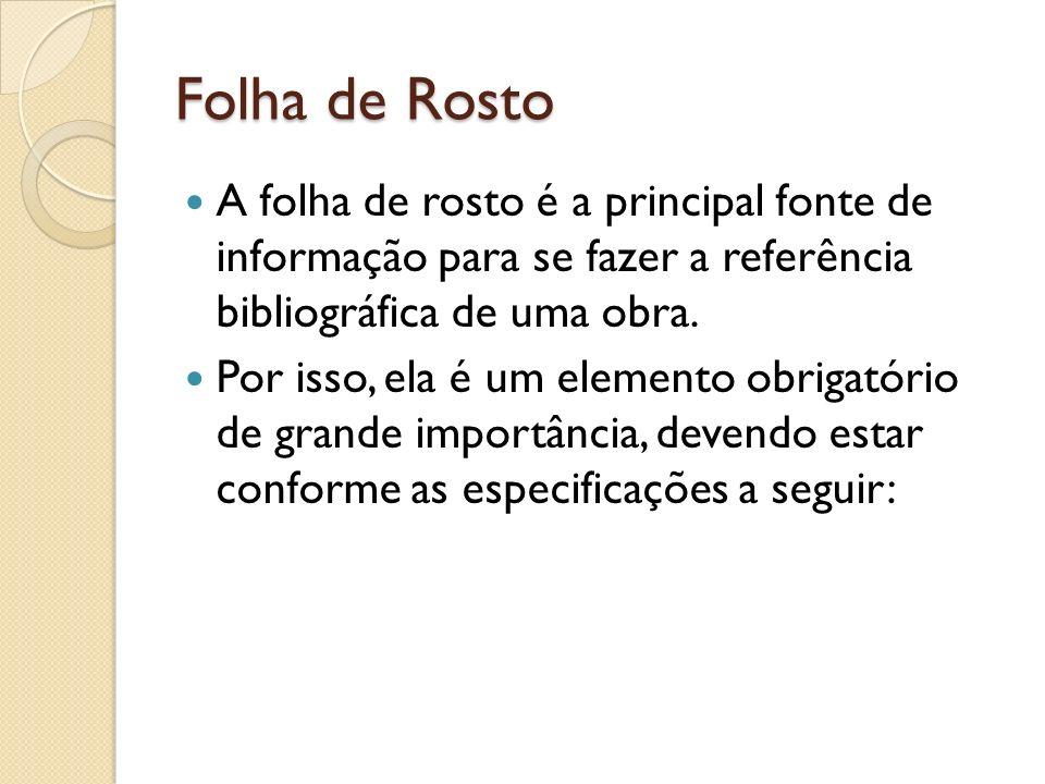 Folha de Rosto A folha de rosto é a principal fonte de informação para se fazer a referência bibliográfica de uma obra. Por isso, ela é um elemento ob