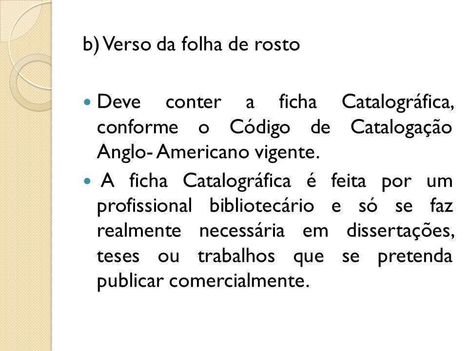 b) Verso da folha de rosto Deve conter a ficha Catalográfica, conforme o Código de Catalogação Anglo- Americano vigente. A ficha Catalográfica é feita