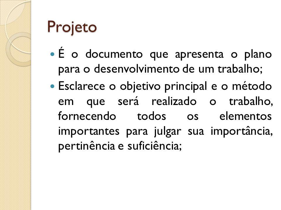 Projeto É o documento que apresenta o plano para o desenvolvimento de um trabalho; Esclarece o objetivo principal e o método em que será realizado o t
