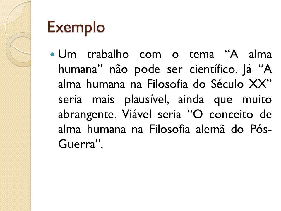 Exemplo Um trabalho com o tema A alma humana não pode ser científico. Já A alma humana na Filosofia do Século XX seria mais plausível, ainda que muito