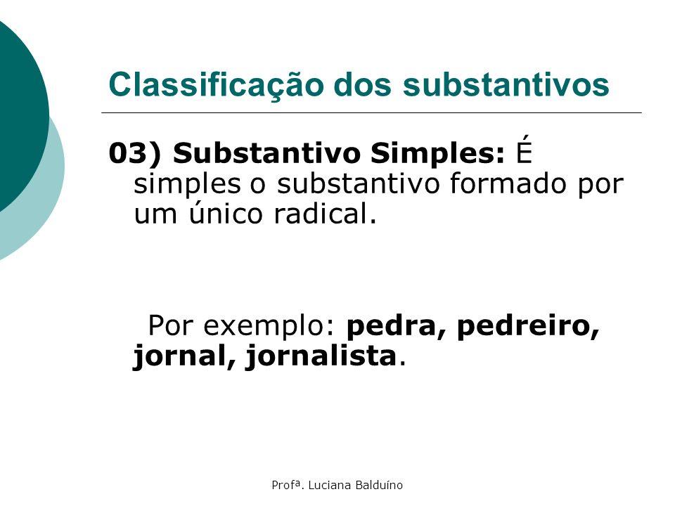 Profª. Luciana Balduíno Classificação dos substantivos 03) Substantivo Simples: É simples o substantivo formado por um único radical. Por exemplo: ped
