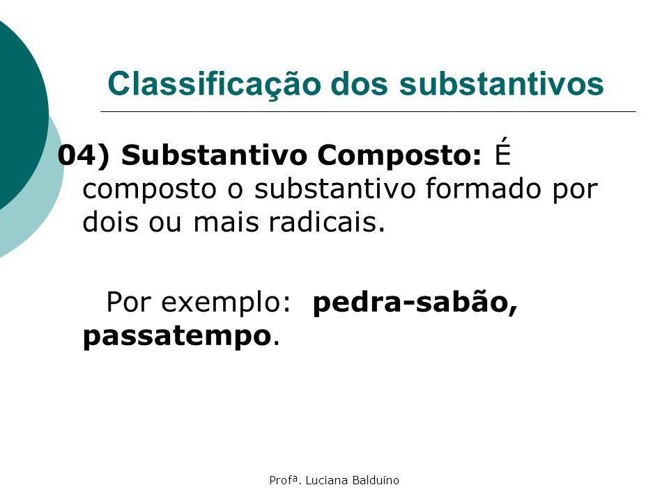 Profª. Luciana Balduíno Classificação dos substantivos 04) Substantivo Composto: É composto o substantivo formado por dois ou mais radicais. Por exemp