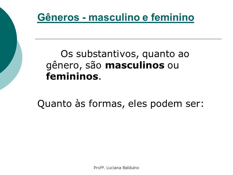 Profª. Luciana Balduíno Gêneros - masculino e feminino Os substantivos, quanto ao gênero, são masculinos ou femininos. Quanto às formas, eles podem se