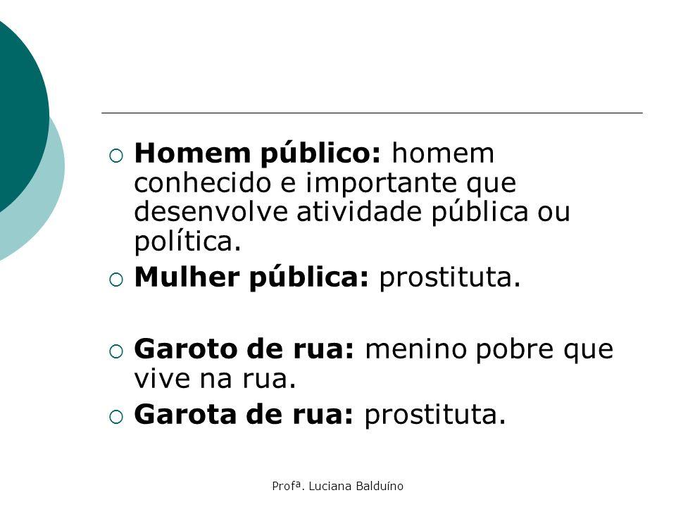 Profª. Luciana Balduíno Homem público: homem conhecido e importante que desenvolve atividade pública ou política. Mulher pública: prostituta. Garoto d