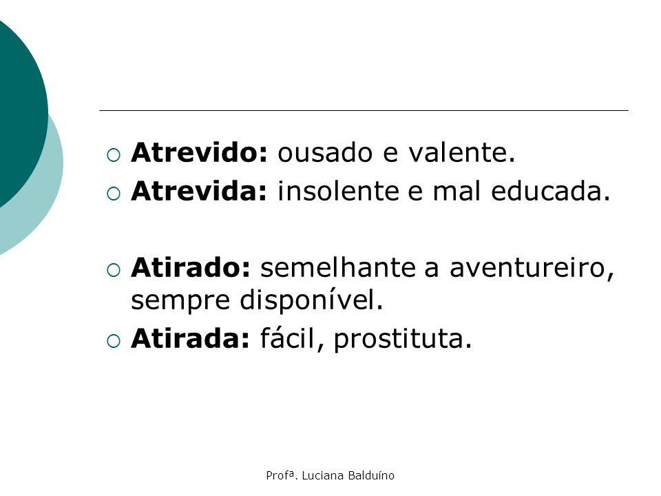 Profª. Luciana Balduíno Atrevido: ousado e valente. Atrevida: insolente e mal educada. Atirado: semelhante a aventureiro, sempre disponível. Atirada: