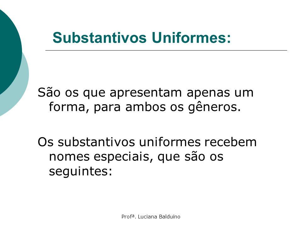 Profª. Luciana Balduíno Substantivos Uniformes: São os que apresentam apenas um forma, para ambos os gêneros. Os substantivos uniformes recebem nomes