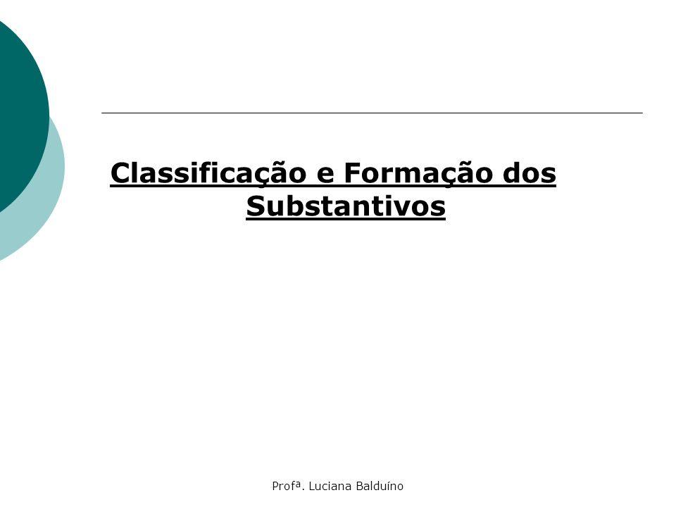 Profª. Luciana Balduíno Classificação e Formação dos Substantivos