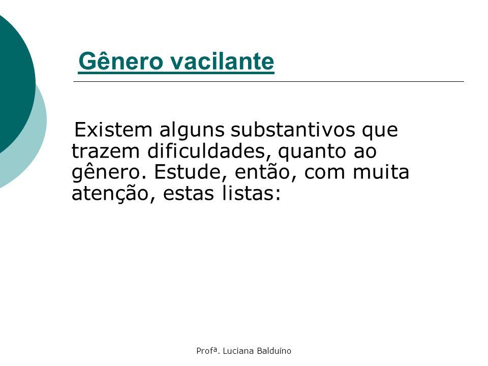 Profª. Luciana Balduíno Gênero vacilante Existem alguns substantivos que trazem dificuldades, quanto ao gênero. Estude, então, com muita atenção, esta