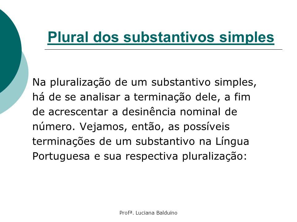 Profª. Luciana Balduíno Plural dos substantivos simples Na pluralização de um substantivo simples, há de se analisar a terminação dele, a fim de acres