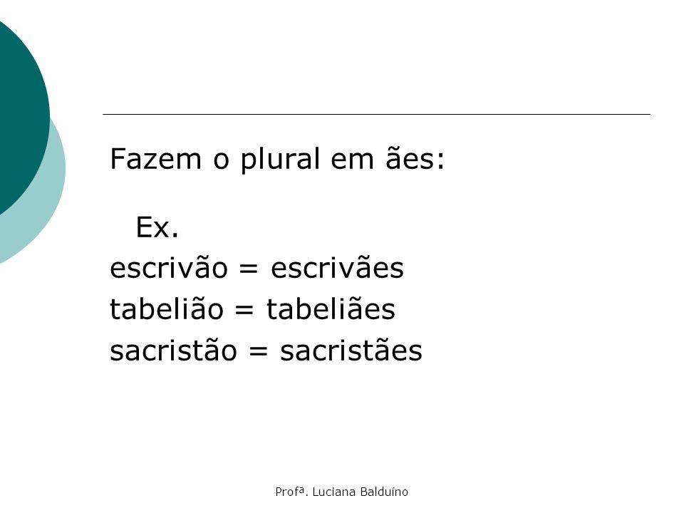 Profª. Luciana Balduíno Fazem o plural em ães: Ex. escrivão = escrivães tabelião = tabeliães sacristão = sacristães