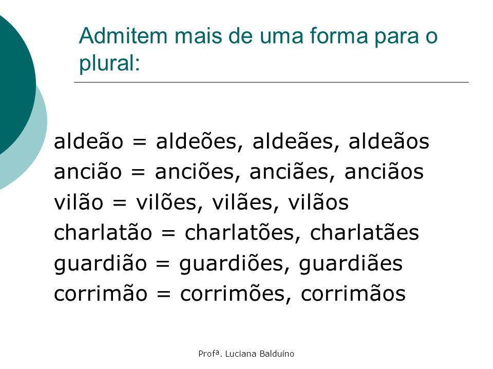 Profª. Luciana Balduíno Admitem mais de uma forma para o plural: aldeão = aldeões, aldeães, aldeãos ancião = anciões, anciães, anciãos vilão = vilões,