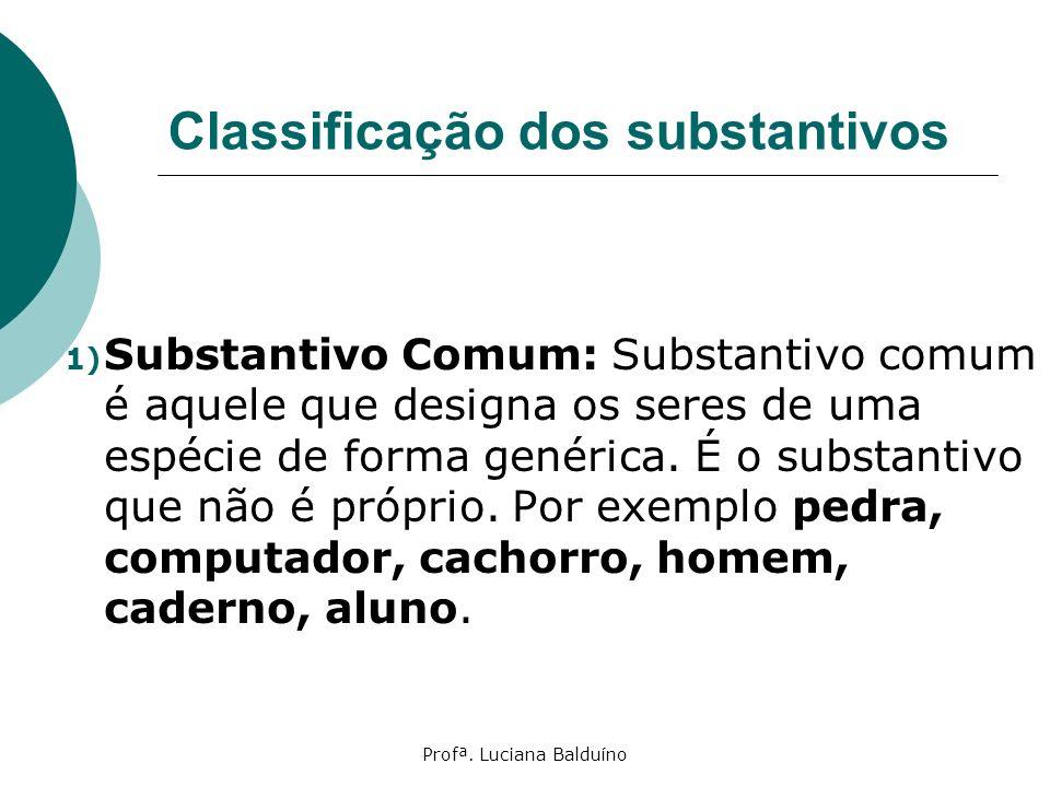 Profª. Luciana Balduíno Classificação dos substantivos 1) Substantivo Comum: Substantivo comum é aquele que designa os seres de uma espécie de forma g