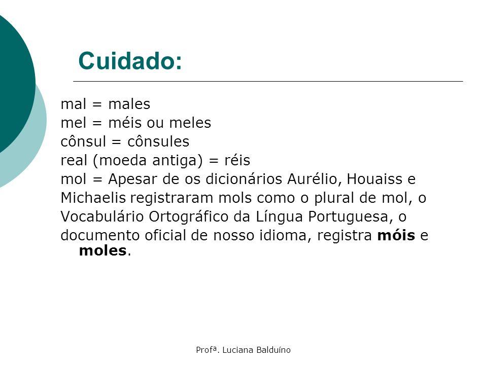 Profª. Luciana Balduíno Cuidado: mal = males mel = méis ou meles cônsul = cônsules real (moeda antiga) = réis mol = Apesar de os dicionários Aurélio,