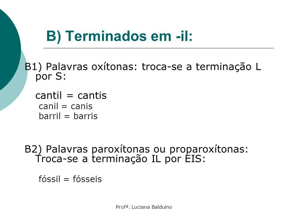 Profª. Luciana Balduíno B) Terminados em -il: B1) Palavras oxítonas: troca-se a terminação L por S: cantil = cantis canil = canis barril = barris B2)