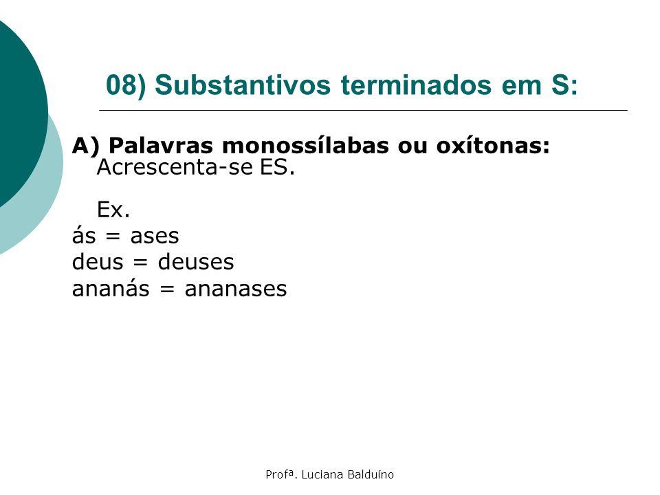 Profª. Luciana Balduíno 08) Substantivos terminados em S: A) Palavras monossílabas ou oxítonas: Acrescenta-se ES. Ex. ás = ases deus = deuses ananás =