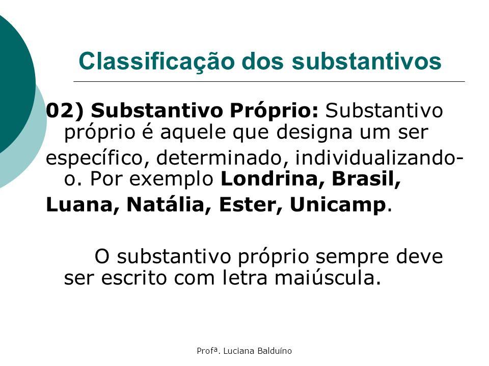 Profª. Luciana Balduíno Classificação dos substantivos 02) Substantivo Próprio: Substantivo próprio é aquele que designa um ser específico, determinad