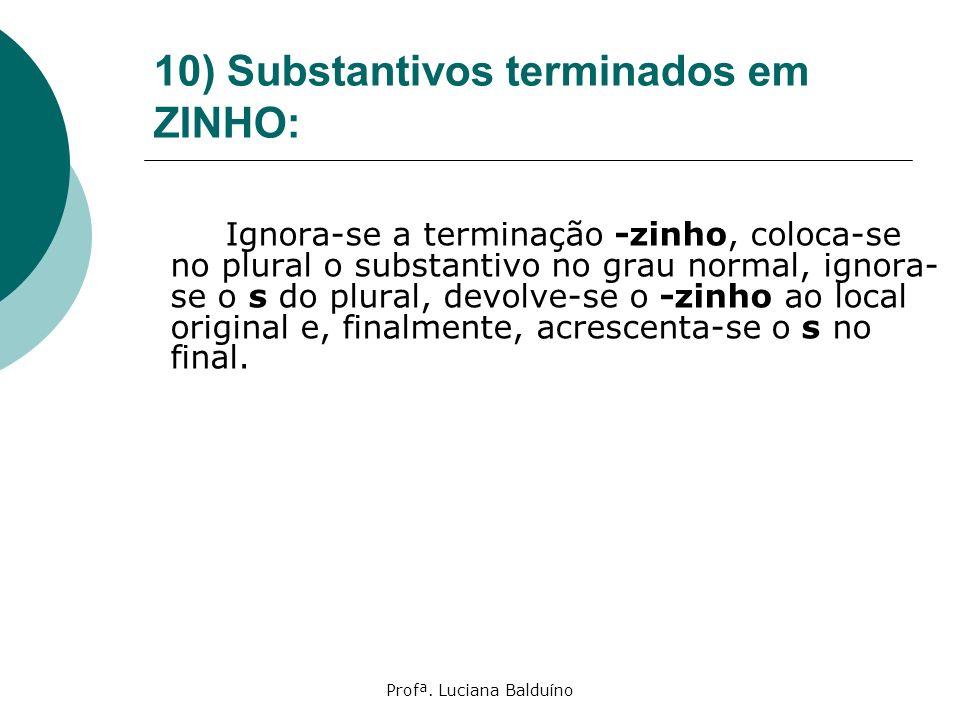 Profª. Luciana Balduíno 10) Substantivos terminados em ZINHO: Ignora-se a terminação -zinho, coloca-se no plural o substantivo no grau normal, ignora-