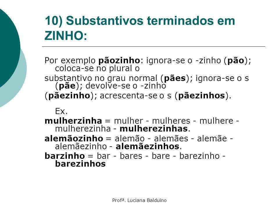 Profª. Luciana Balduíno 10) Substantivos terminados em ZINHO: Por exemplo pãozinho: ignora-se o -zinho (pão); coloca-se no plural o substantivo no gra