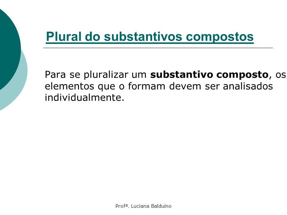 Profª. Luciana Balduíno Plural do substantivos compostos Para se pluralizar um substantivo composto, os elementos que o formam devem ser analisados in