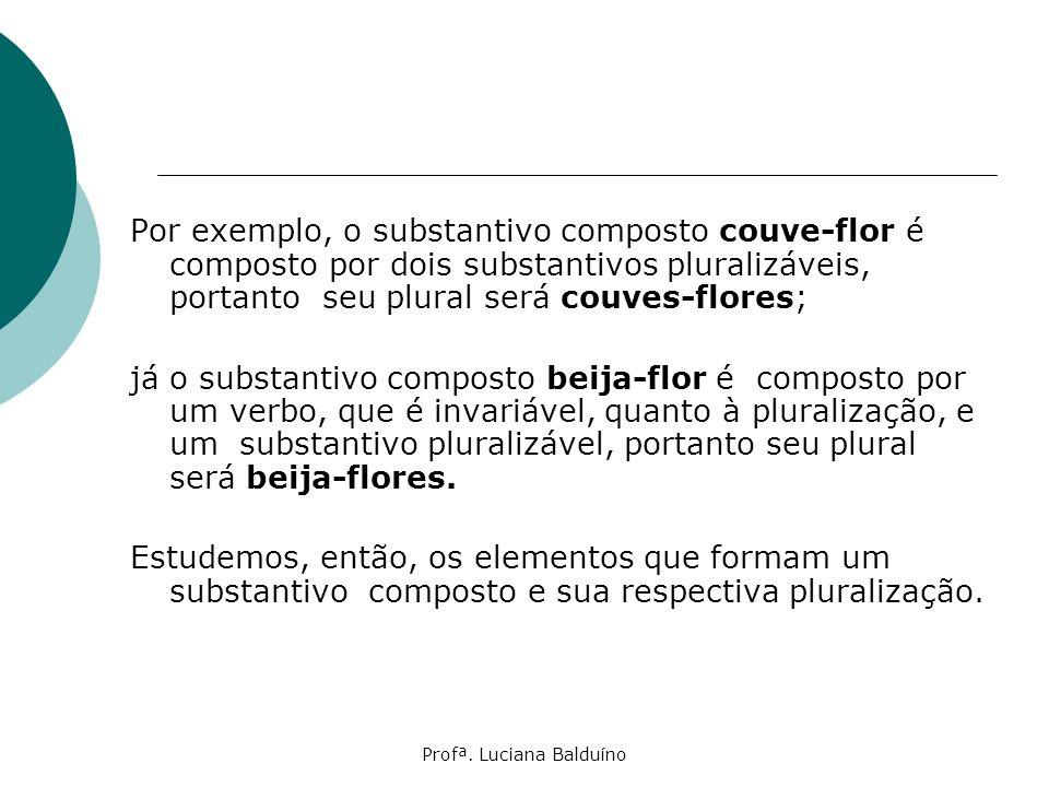 Profª. Luciana Balduíno Por exemplo, o substantivo composto couve-flor é composto por dois substantivos pluralizáveis, portanto seu plural será couves