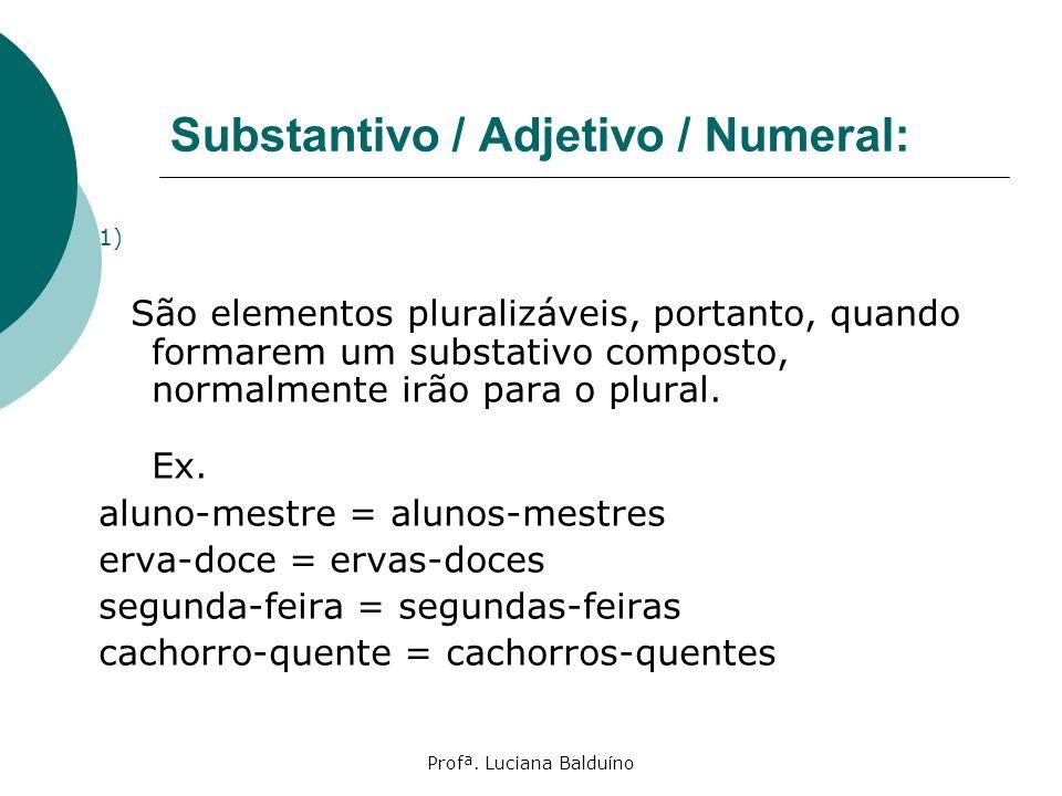 Profª. Luciana Balduíno Substantivo / Adjetivo / Numeral: São elementos pluralizáveis, portanto, quando formarem um substativo composto, normalmente i