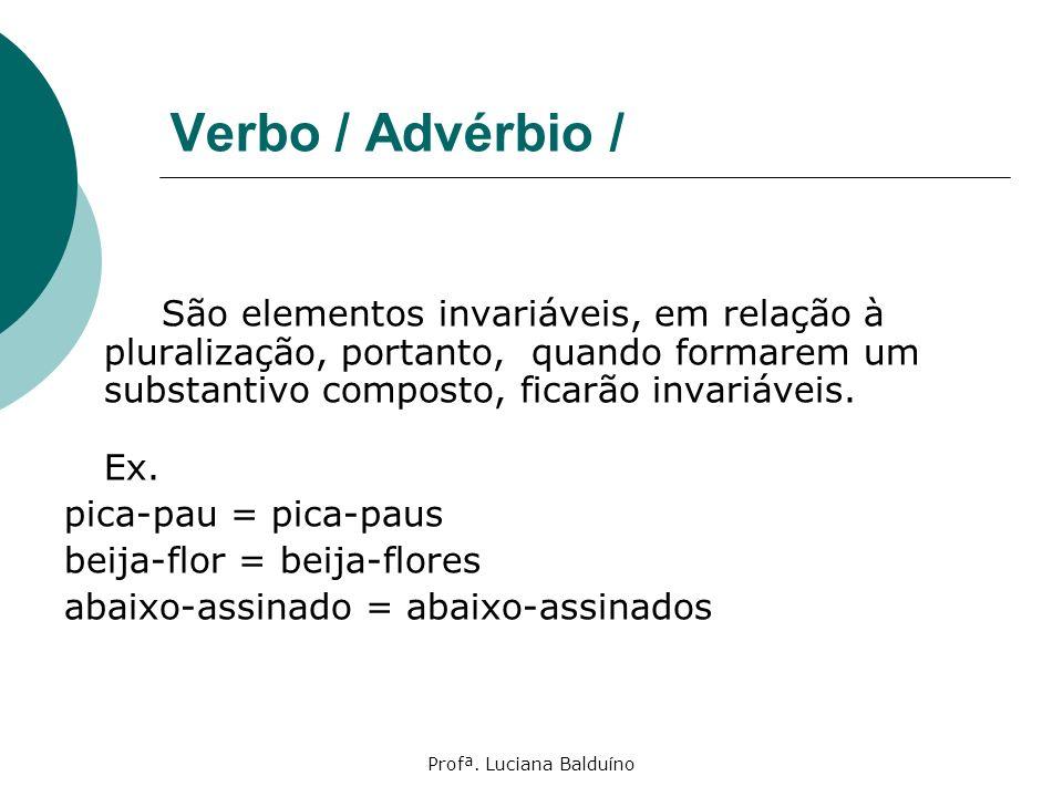 Profª. Luciana Balduíno Verbo / Advérbio / São elementos invariáveis, em relação à pluralização, portanto, quando formarem um substantivo composto, fi