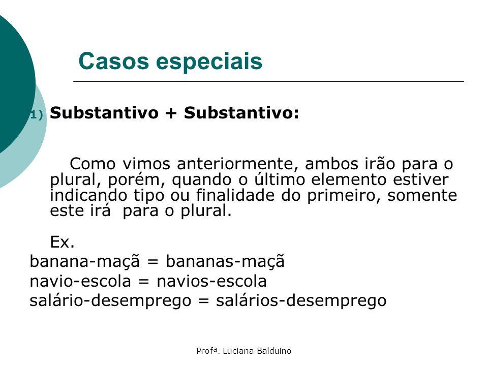 Profª. Luciana Balduíno Casos especiais 1) Substantivo + Substantivo: Como vimos anteriormente, ambos irão para o plural, porém, quando o último eleme