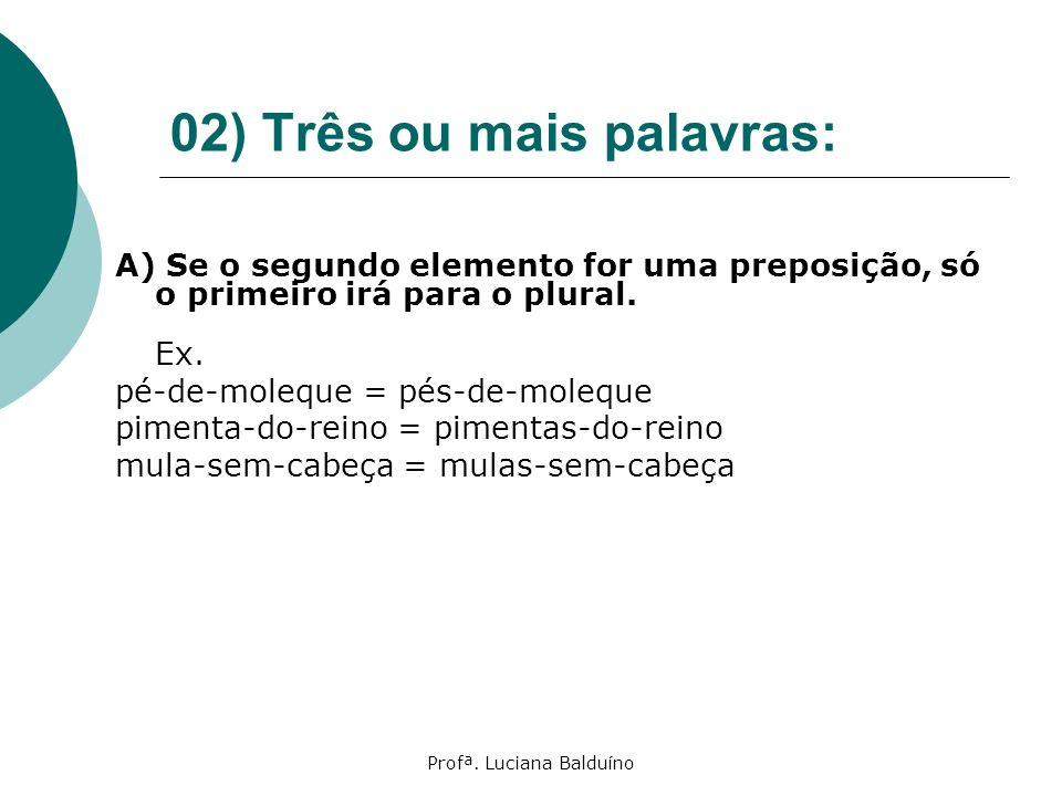 Profª. Luciana Balduíno 02) Três ou mais palavras: A) Se o segundo elemento for uma preposição, só o primeiro irá para o plural. Ex. pé-de-moleque = p
