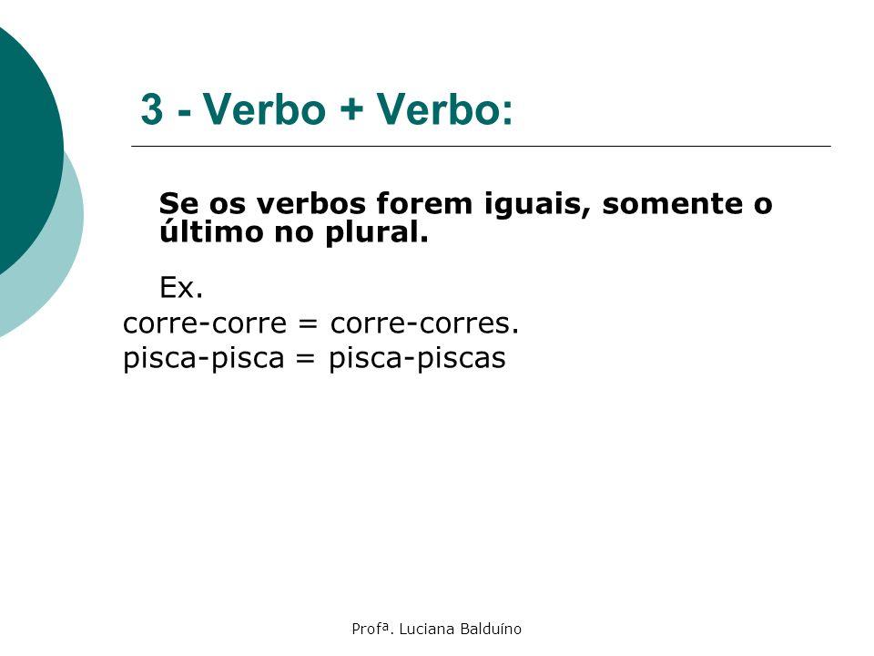 Profª. Luciana Balduíno 3 - Verbo + Verbo: Se os verbos forem iguais, somente o último no plural. Ex. corre-corre = corre-corres. pisca-pisca = pisca-