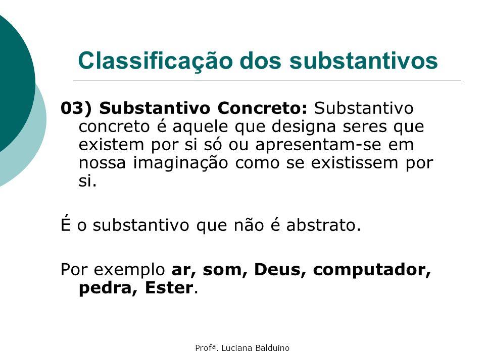 Profª. Luciana Balduíno Classificação dos substantivos 03) Substantivo Concreto: Substantivo concreto é aquele que designa seres que existem por si só